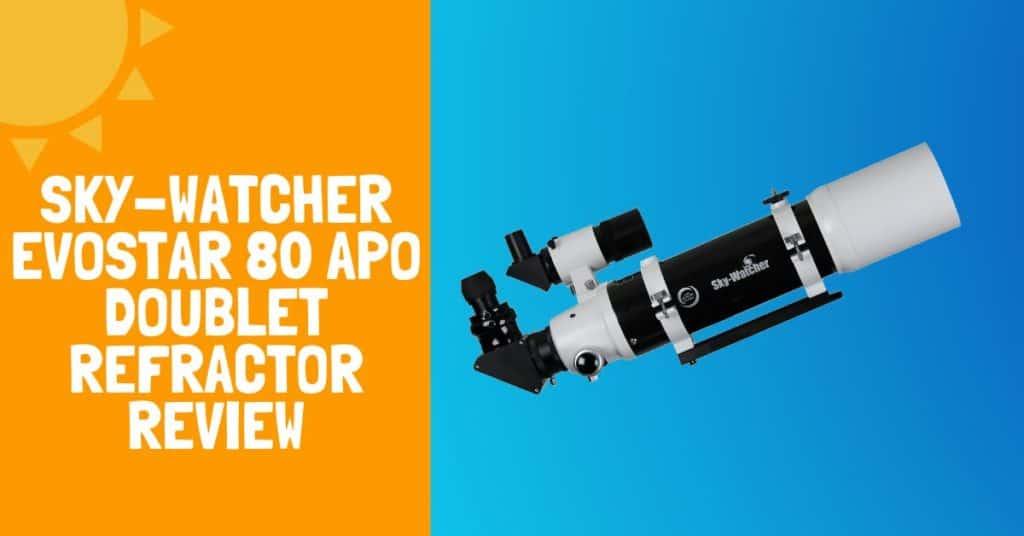 Sky-Watcher EvoStar 80 APO Doublet Refractor Review